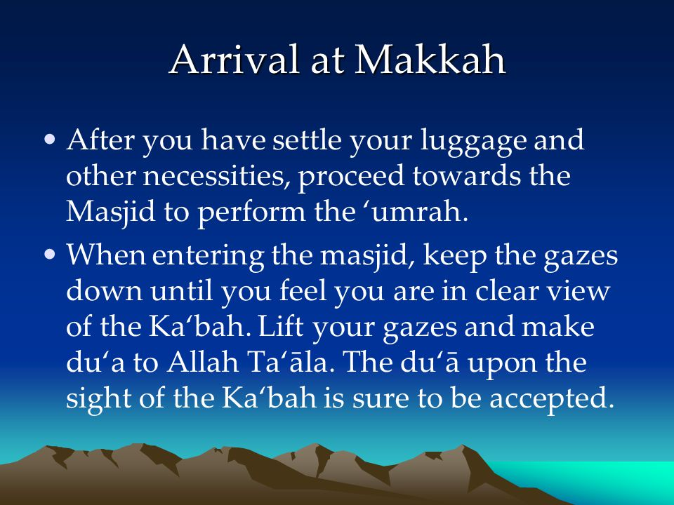 Arrival at Makkah After you have settle your luggage and other necessities, proceed towards the Masjid to perform the umrah. When entering the masjid,