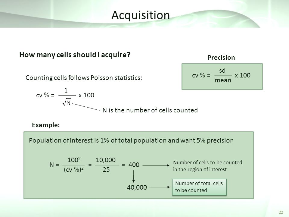 Acquisition 22 How many cells should I acquire? Counting cells follows Poisson statistics: cv % = sd mean x 100 N is the number of cells counted Preci