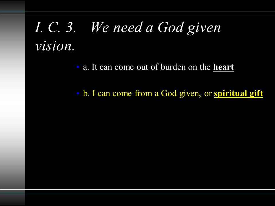 I. C. 3.We need a God given vision. a. It can come out of burden on the heart b.