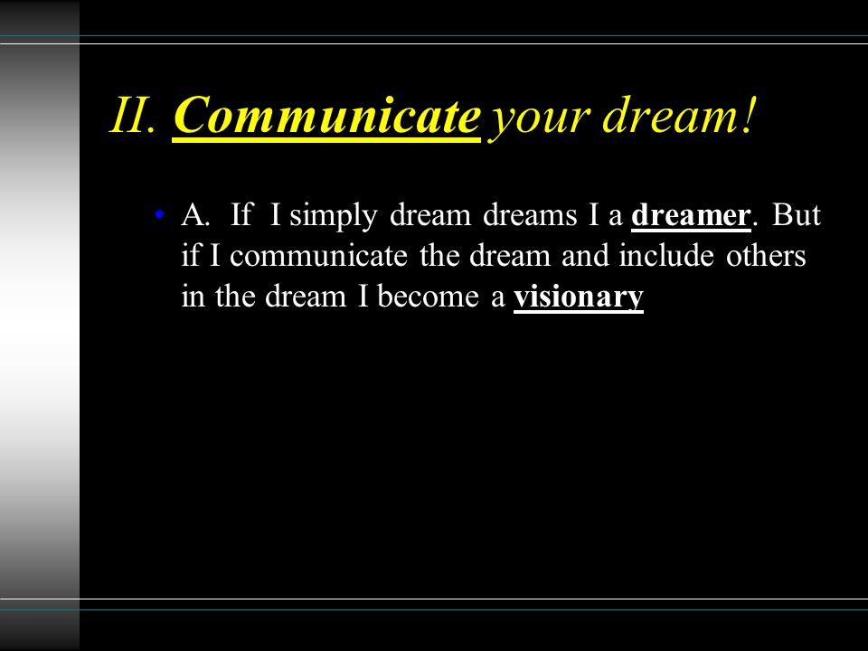 II. Communicate your dream. A. If I simply dream dreams I a dreamer.