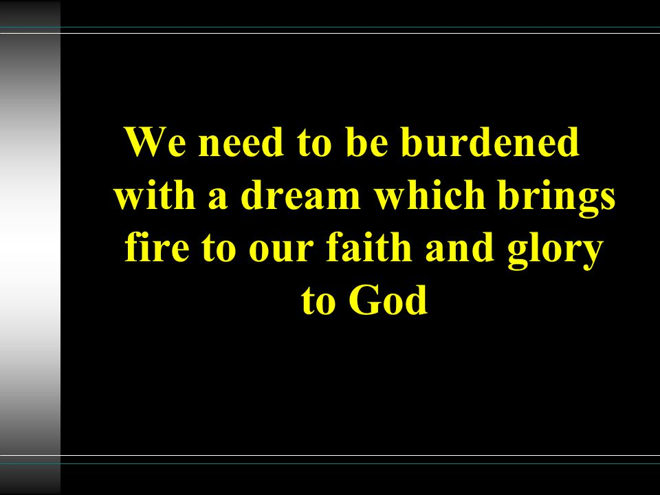 We need to be burdened with a dream which brings fire to our faith and glory to God