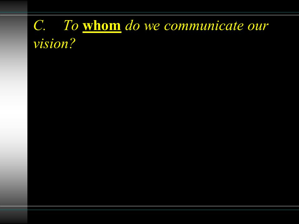 C.To whom do we communicate our vision?