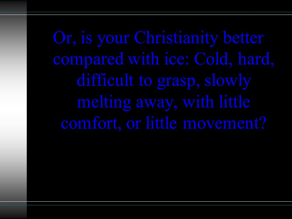 Or, is your Christianity better compared with ice: Cold, hard, difficult to grasp, slowly melting away, with little comfort, or little movement?