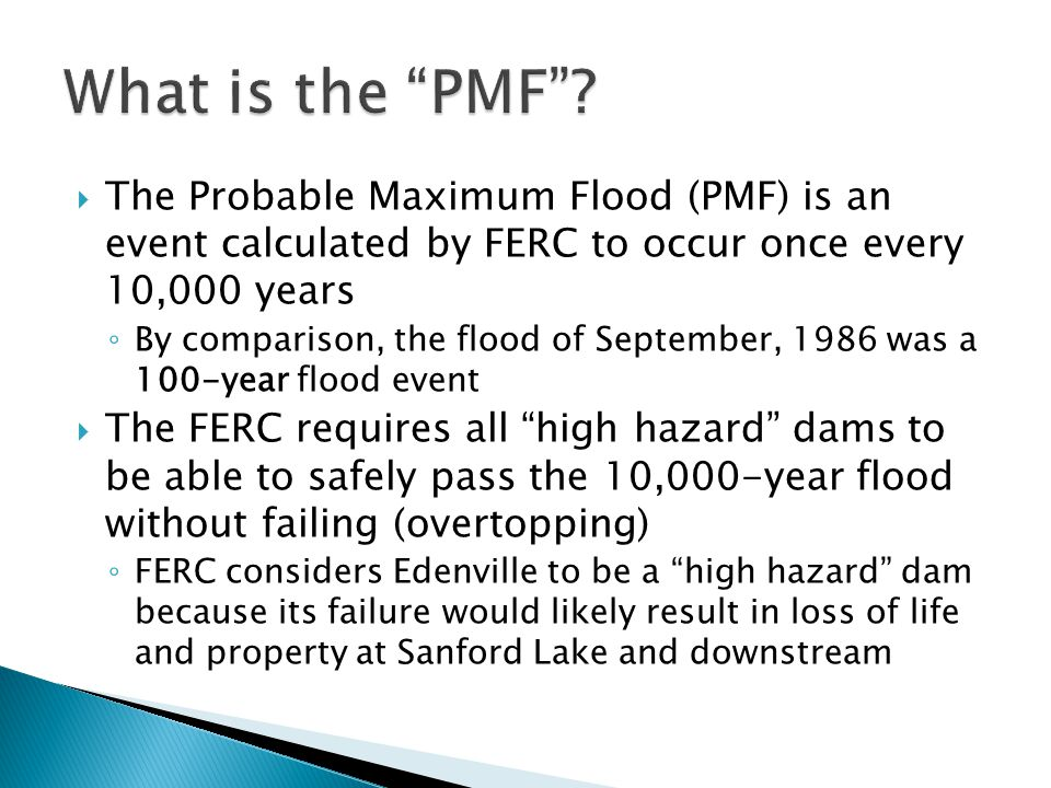 The Probable Maximum Flood (PMF) is an event calculated by FERC to occur once every 10,000 years By comparison, the flood of September, 1986 was a 100-year flood event The FERC requires all high hazard dams to be able to safely pass the 10,000-year flood without failing (overtopping) FERC considers Edenville to be a high hazard dam because its failure would likely result in loss of life and property at Sanford Lake and downstream