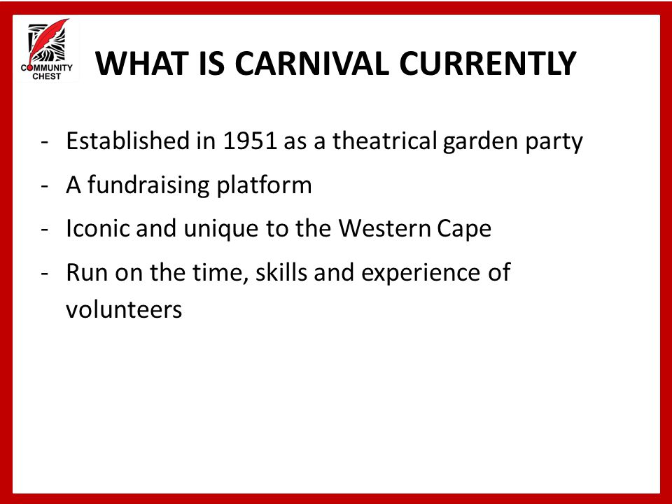 WHAT IS CARNIVAL CURRENTLY -Established in 1951 as a theatrical garden party -A fundraising platform -Iconic and unique to the Western Cape -Run on th