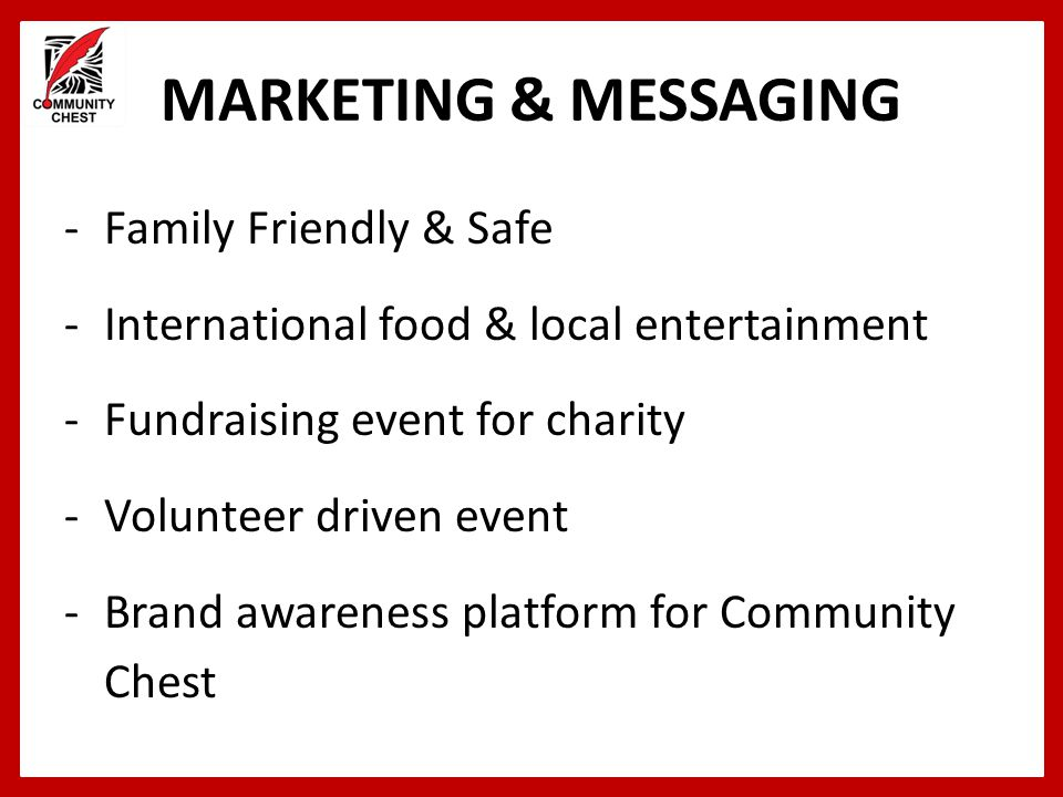 MARKETING & MESSAGING -Family Friendly & Safe -International food & local entertainment -Fundraising event for charity -Volunteer driven event -Brand