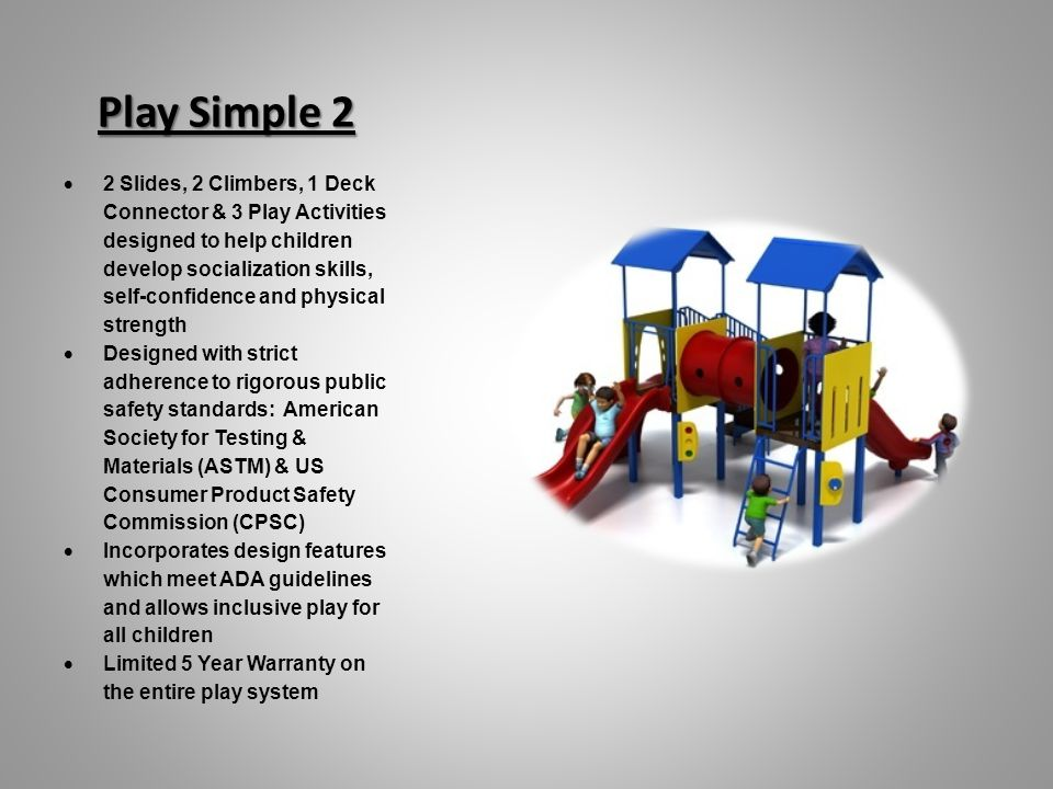Play Simple 2 Play Simple 2 2 Slides, 2 Climbers, 1 Deck Connector & 3 Play Activities designed to help children develop socialization skills, self-confidence and physical strength Designed with strict adherence to rigorous public safety standards: American Society for Testing & Materials (ASTM) & US Consumer Product Safety Commission (CPSC) Incorporates design features which meet ADA guidelines and allows inclusive play for all children Limited 5 Year Warranty on the entire play system