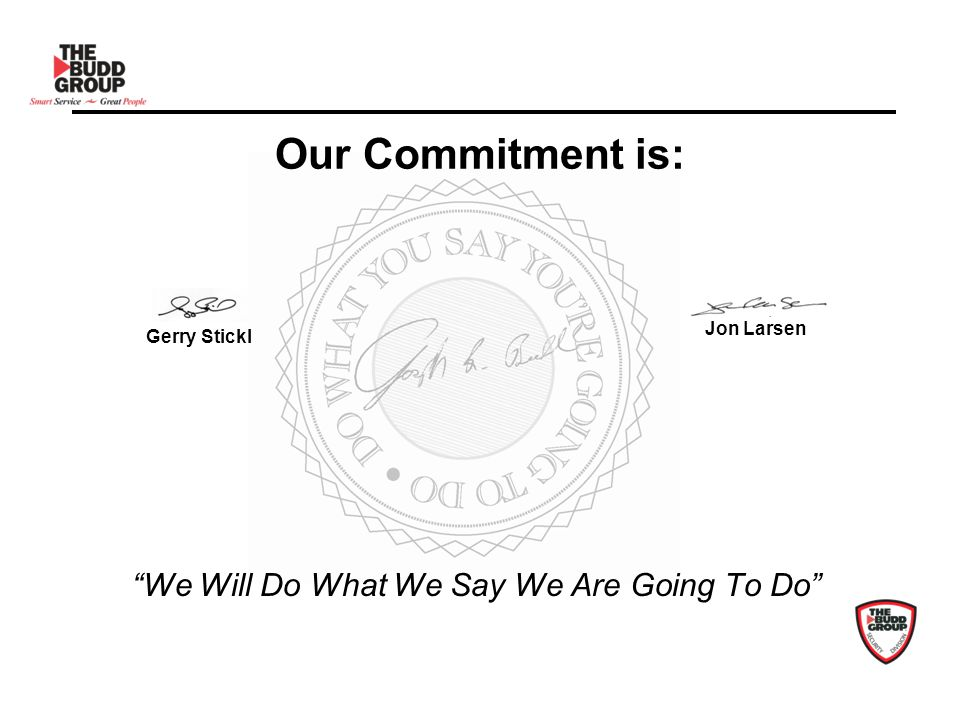 Our Commitment is: We Will Do What We Say We Are Going To Do Jon Larsen Gerry Stickl