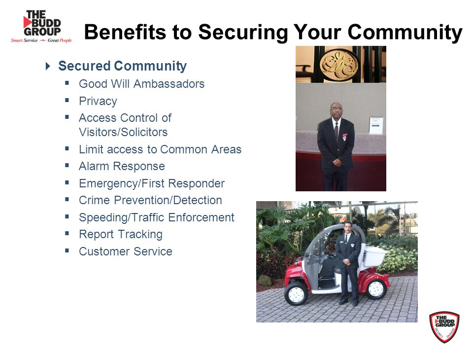Benefits to Securing Your Community Secured Community Good Will Ambassadors Privacy Access Control of Visitors/Solicitors Limit access to Common Areas Alarm Response Emergency/First Responder Crime Prevention/Detection Speeding/Traffic Enforcement Report Tracking Customer Service