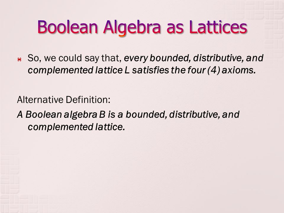 So, we could say that, every bounded, distributive, and complemented lattice L satisfies the four (4) axioms. Alternative Definition: A Boolean algebr