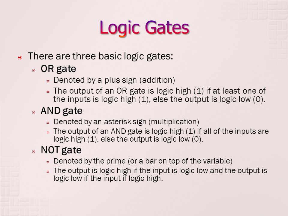 There are three basic logic gates: OR gate Denoted by a plus sign (addition) The output of an OR gate is logic high (1) if at least one of the inputs
