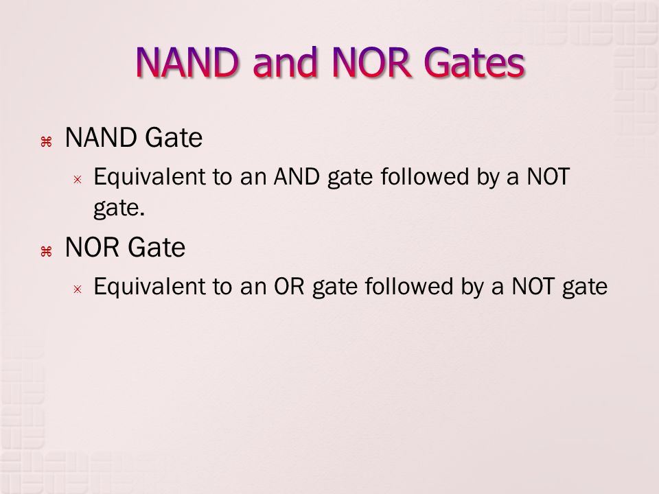 NAND Gate Equivalent to an AND gate followed by a NOT gate. NOR Gate Equivalent to an OR gate followed by a NOT gate