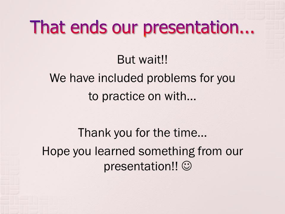 But wait!! We have included problems for you to practice on with... Thank you for the time... Hope you learned something from our presentation!!