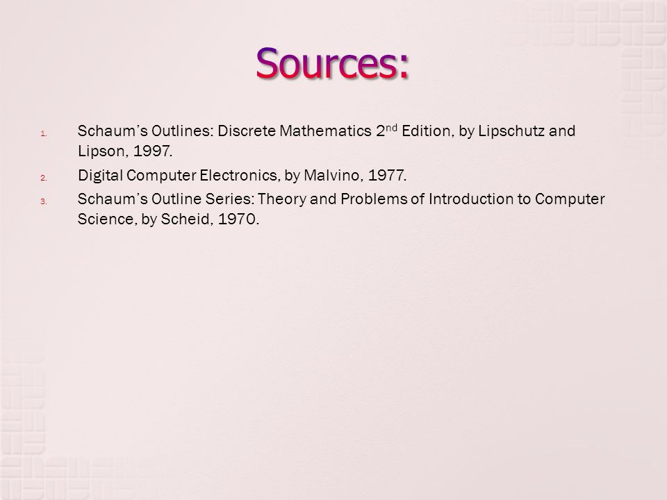 1. Schaums Outlines: Discrete Mathematics 2 nd Edition, by Lipschutz and Lipson, 1997. 2. Digital Computer Electronics, by Malvino, 1977. 3. Schaums O