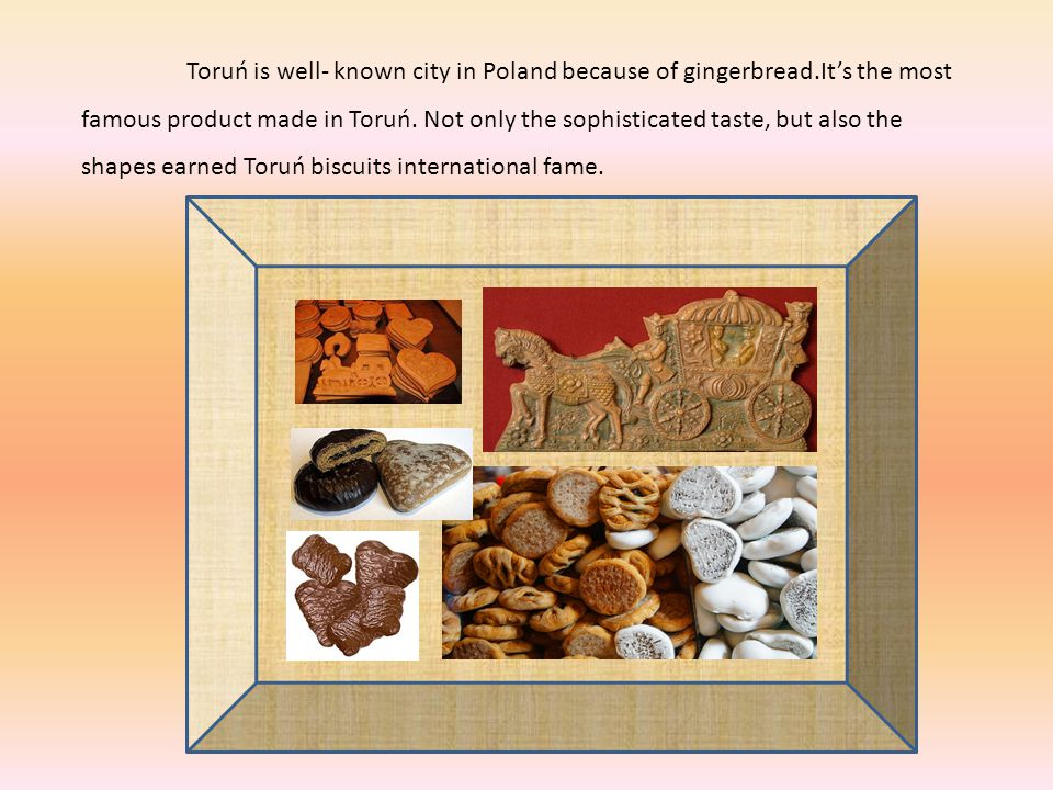 Toruń is well- known city in Poland because of gingerbread.Its the most famous product made in Toruń.