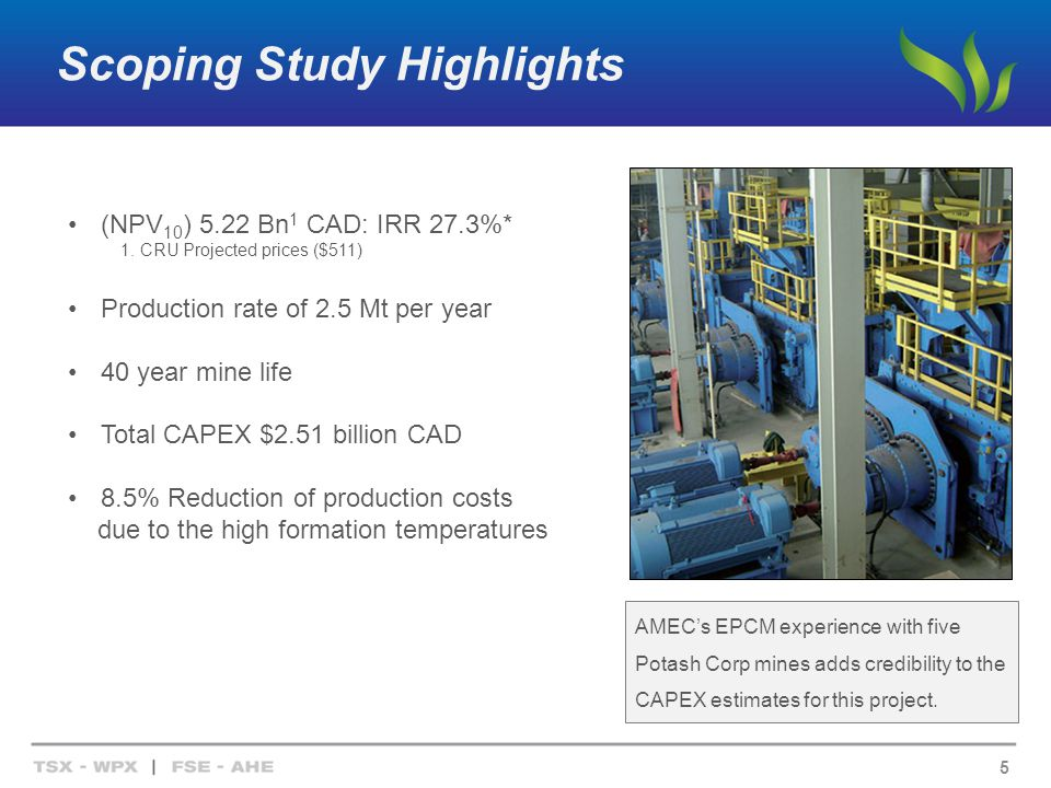 Scoping Study Highlights 5 AMECs EPCM experience with five Potash Corp mines adds credibility to the CAPEX estimates for this project.
