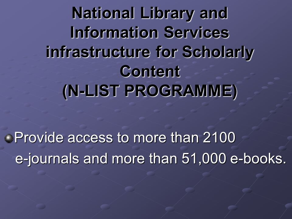 National Library and Information Services infrastructure for Scholarly Content (N-LIST PROGRAMME) Provide access to more than 2100 e-journals and more than 51,000 e-books.