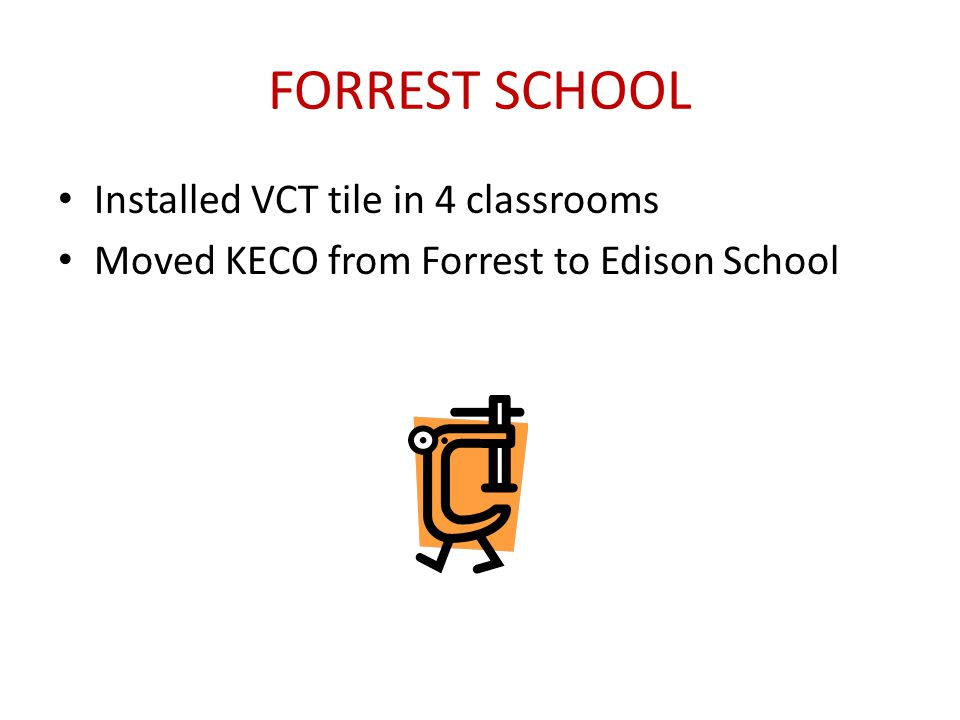 FORREST SCHOOL Installed VCT tile in 4 classrooms Moved KECO from Forrest to Edison School
