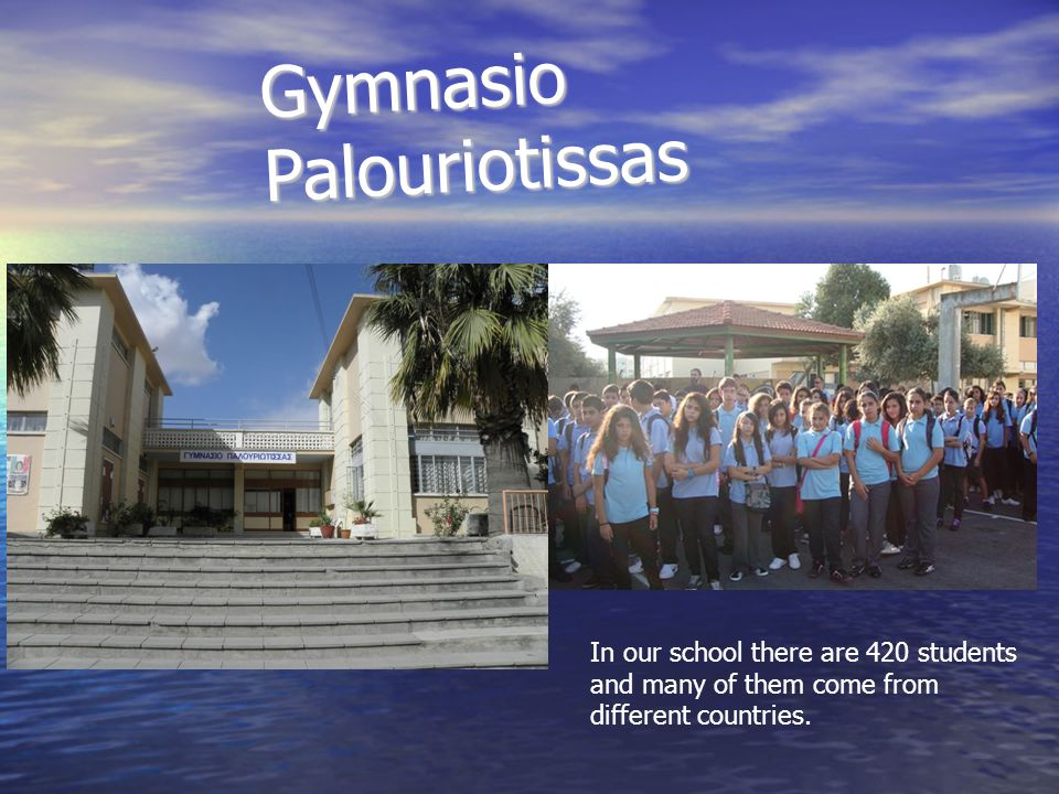 Gymnasio Palouriotissas In our school there are 420 students and many of them come from different countries.