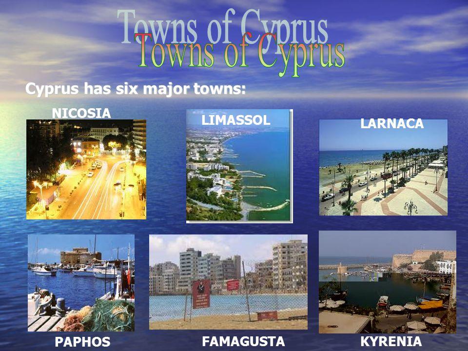 Cyprus has six major towns: LIMASSOL PAPHOS LARNACA NICOSIA FAMAGUSTAKYRENIA