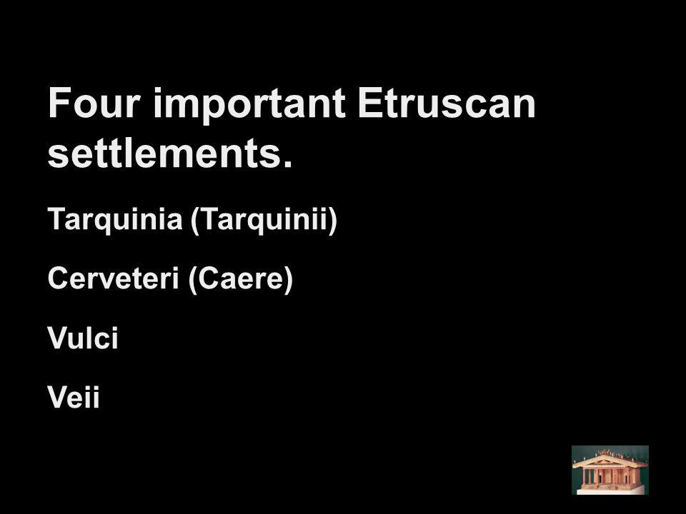 Four important Etruscan settlements. Tarquinia (Tarquinii) Cerveteri (Caere) Vulci Veii