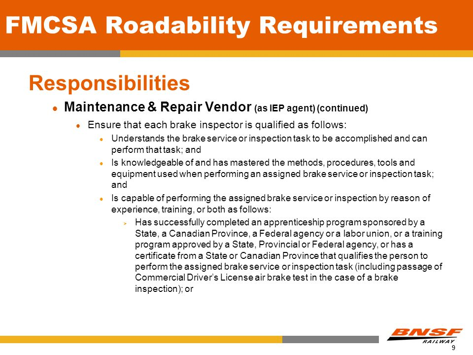 9 FMCSA Roadability Requirements Responsibilities Maintenance & Repair Vendor (as IEP agent) (continued) Ensure that each brake inspector is qualified as follows: Understands the brake service or inspection task to be accomplished and can perform that task; and Is knowledgeable of and has mastered the methods, procedures, tools and equipment used when performing an assigned brake service or inspection task; and Is capable of performing the assigned brake service or inspection by reason of experience, training, or both as follows: Has successfully completed an apprenticeship program sponsored by a State, a Canadian Province, a Federal agency or a labor union, or a training program approved by a State, Provincial or Federal agency, or has a certificate from a State or Canadian Province that qualifies the person to perform the assigned brake service or inspection task (including passage of Commercial Drivers License air brake test in the case of a brake inspection); or