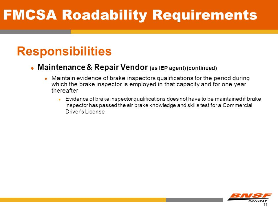 11 FMCSA Roadability Requirements Responsibilities Maintenance & Repair Vendor (as IEP agent) (continued) Maintain evidence of brake inspectors qualifications for the period during which the brake inspector is employed in that capacity and for one year thereafter Evidence of brake inspector qualifications does not have to be maintained if brake inspector has passed the air brake knowledge and skills test for a Commercial Drivers License