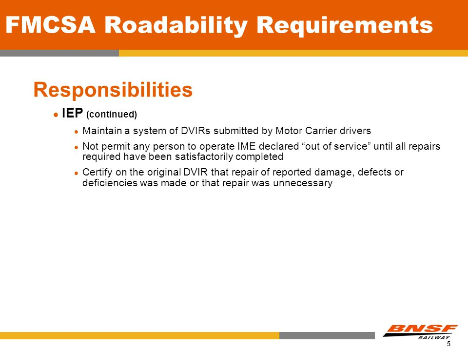 5 FMCSA Roadability Requirements Responsibilities IEP (continued) Maintain a system of DVIRs submitted by Motor Carrier drivers Not permit any person to operate IME declared out of service until all repairs required have been satisfactorily completed Certify on the original DVIR that repair of reported damage, defects or deficiencies was made or that repair was unnecessary