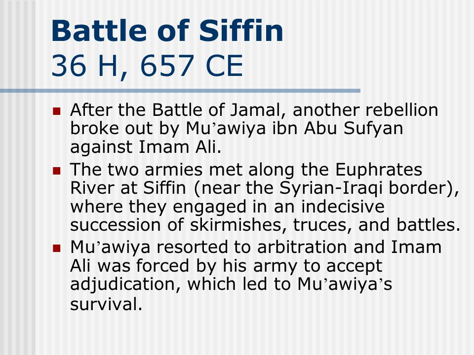 Battle of Siffin 36 H, 657 CE After the Battle of Jamal, another rebellion broke out by Mu awiya ibn Abu Sufyan against Imam Ali. The two armies met a