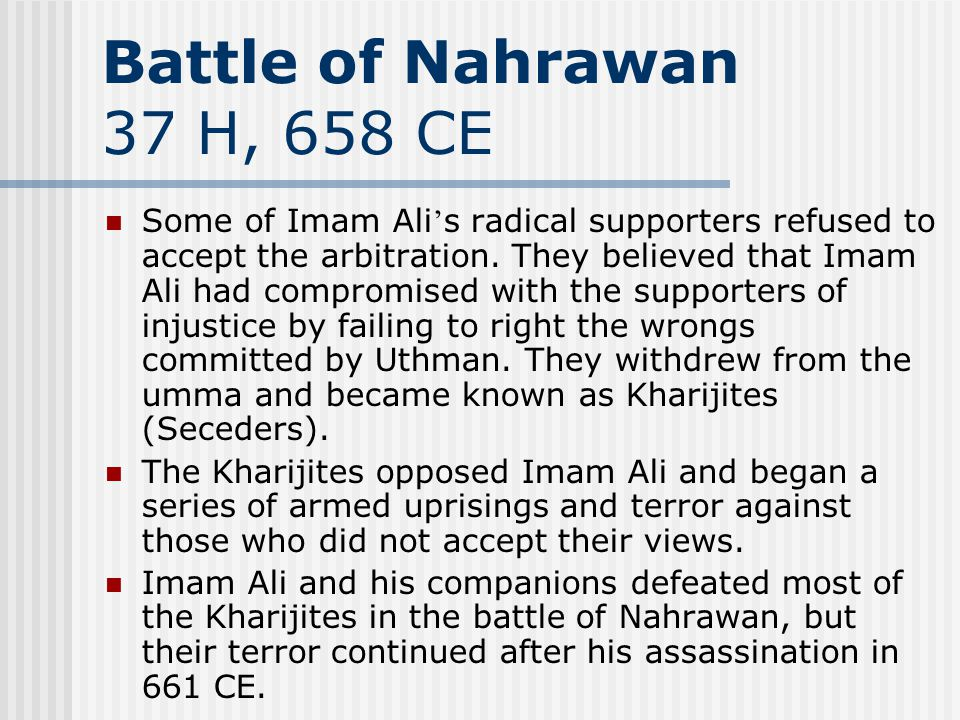 Battle of Nahrawan 37 H, 658 CE Some of Imam Ali s radical supporters refused to accept the arbitration. They believed that Imam Ali had compromised w