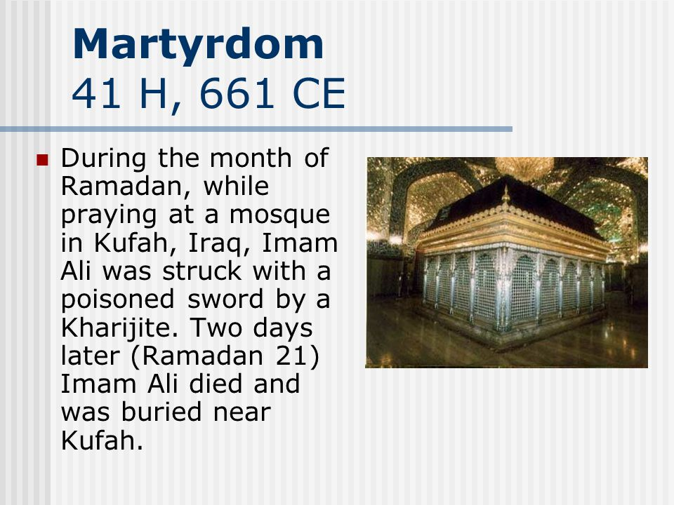 Martyrdom 41 H, 661 CE During the month of Ramadan, while praying at a mosque in Kufah, Iraq, Imam Ali was struck with a poisoned sword by a Kharijite.