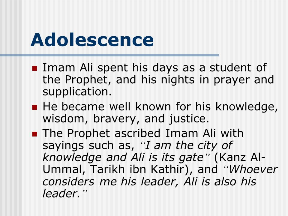 Adolescence Imam Ali spent his days as a student of the Prophet, and his nights in prayer and supplication. He became well known for his knowledge, wi