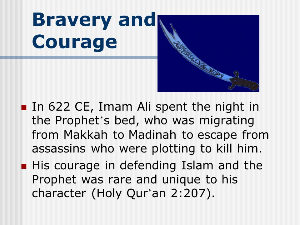 Bravery and Courage In 622 CE, Imam Ali spent the night in the Prophet s bed, who was migrating from Makkah to Madinah to escape from assassins who were plotting to kill him.