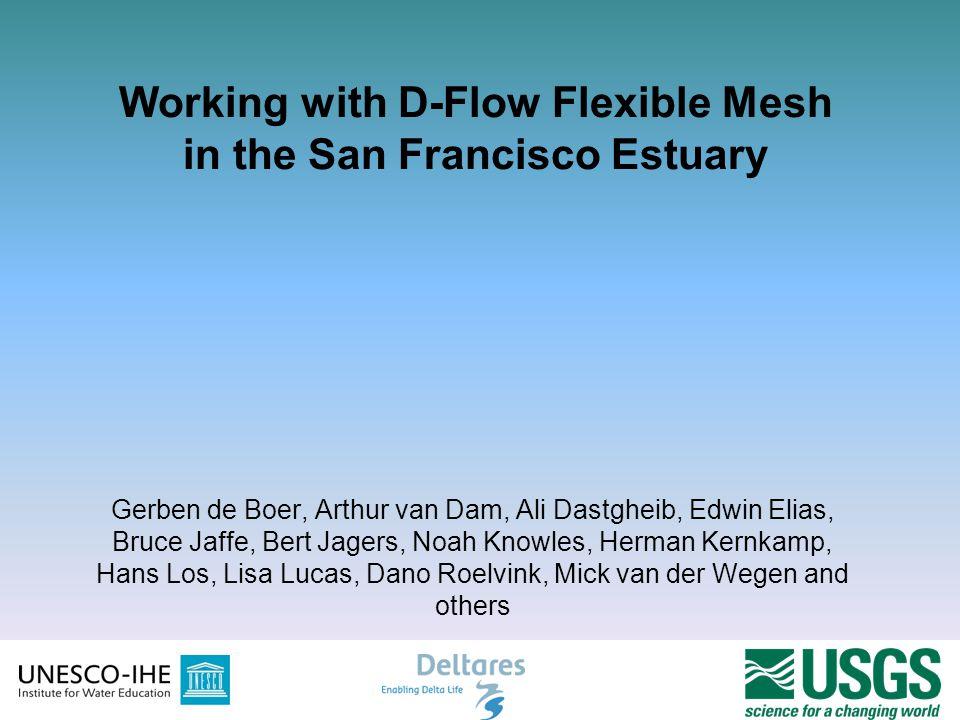 1 Working with D-Flow Flexible Mesh in the San Francisco Estuary Gerben de Boer, Arthur van Dam, Ali Dastgheib, Edwin Elias, Bruce Jaffe, Bert Jagers,