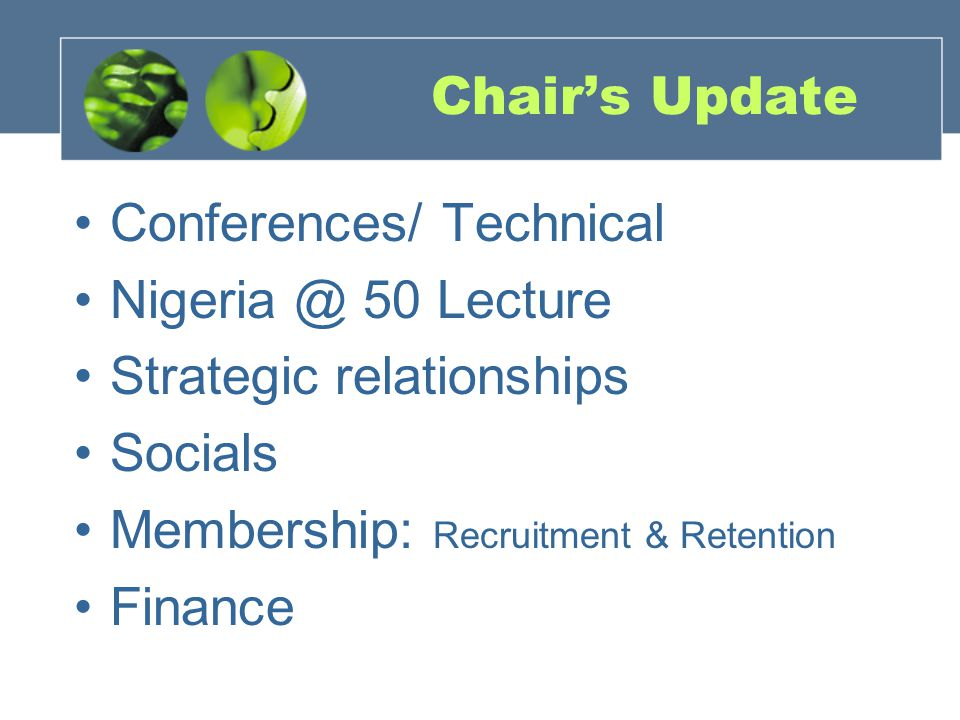 Chairs Update Conferences/ Technical Nigeria @ 50 Lecture Strategic relationships Socials Membership: Recruitment & Retention Finance