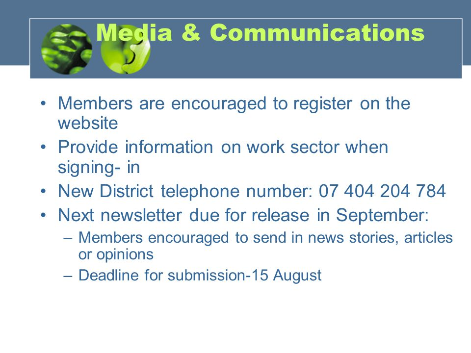 Media & Communications Members are encouraged to register on the website Provide information on work sector when signing- in New District telephone number: 07 404 204 784 Next newsletter due for release in September: –Members encouraged to send in news stories, articles or opinions –Deadline for submission-15 August