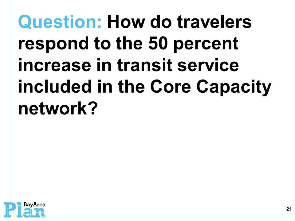 Question: How do travelers respond to the 50 percent increase in transit service included in the Core Capacity network? 21