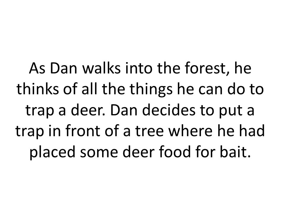 As Dan walks into the forest, he thinks of all the things he can do to trap a deer.