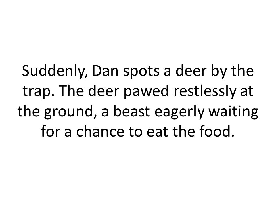 Suddenly, Dan spots a deer by the trap.