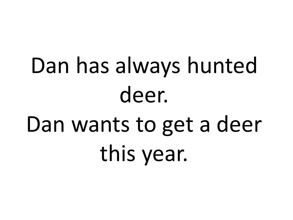 Dan has always hunted deer. Dan wants to get a deer this year.