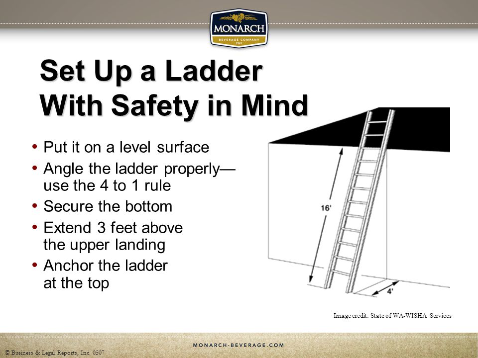 © Business & Legal Reports, Inc. 0507 Set Up a Ladder With Safety in Mind Put it on a level surface Angle the ladder properly use the 4 to 1 rule Secu