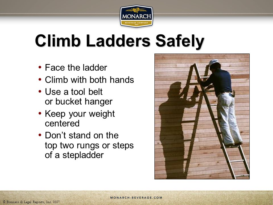 © Business & Legal Reports, Inc. 0507 Climb Ladders Safely Face the ladder Climb with both hands Use a tool belt or bucket hanger Keep your weight cen