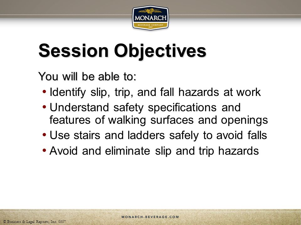 © Business & Legal Reports, Inc. 0507 Session Objectives You will be able to: Identify slip, trip, and fall hazards at work Understand safety specific