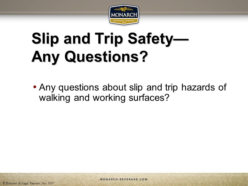 © Business & Legal Reports, Inc. 0507 Slip and Trip Safety Any Questions? Any questions about slip and trip hazards of walking and working surfaces?