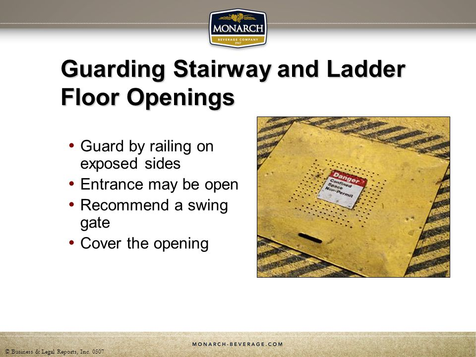 © Business & Legal Reports, Inc. 0507 Guarding Stairway and Ladder Floor Openings Guard by railing on exposed sides Entrance may be open Recommend a s