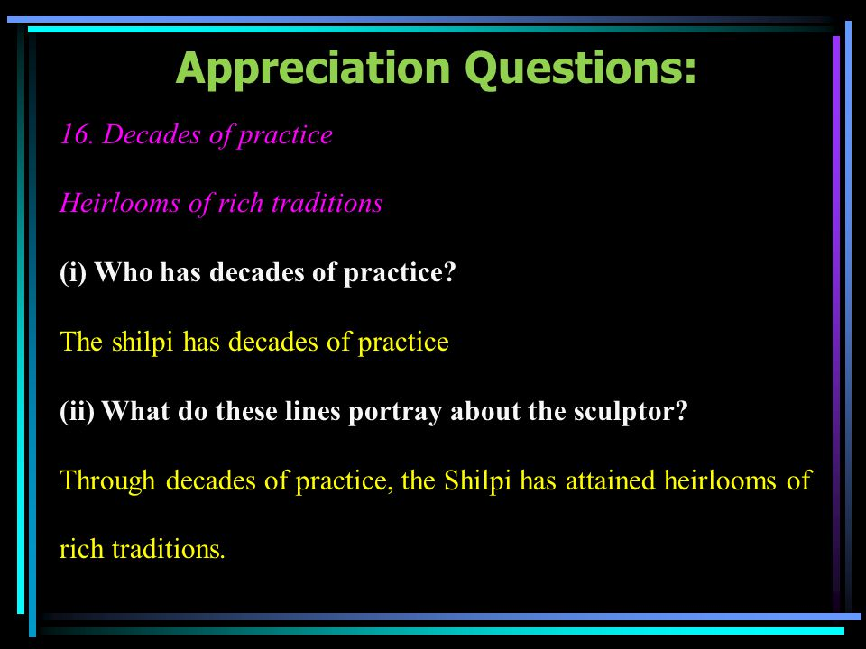 Appreciation Questions: 16. Decades of practice Heirlooms of rich traditions (i) Who has decades of practice? The shilpi has decades of practice (ii)