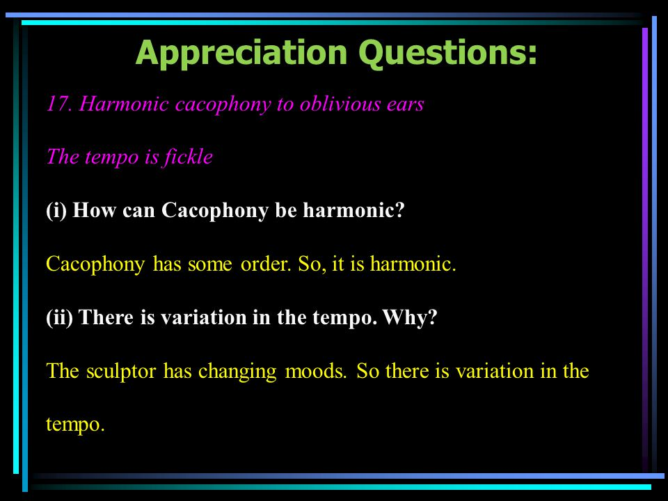 Appreciation Questions: 17. Harmonic cacophony to oblivious ears The tempo is fickle (i) How can Cacophony be harmonic? Cacophony has some order. So,