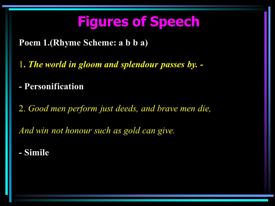 Figures of Speech Poem 1.(Rhyme Scheme: a b b a) 1. The world in gloom and splendour passes by. - - Personification 2. Good men perform just deeds, an