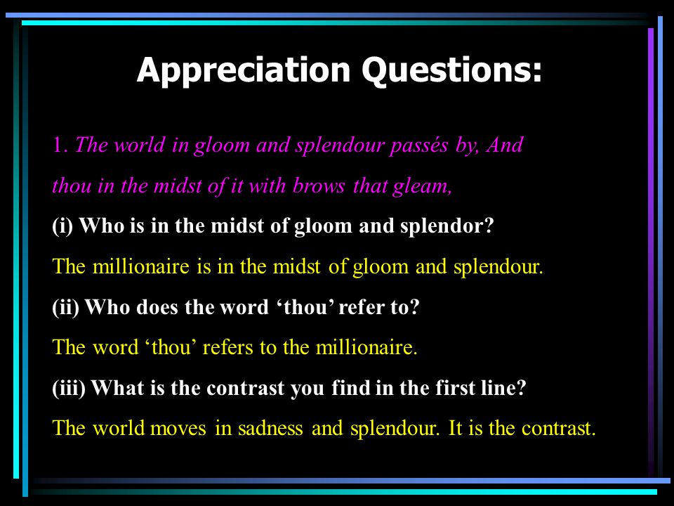 Appreciation Questions: 1. The world in gloom and splendour passés by, And thou in the midst of it with brows that gleam, (i) Who is in the midst of g