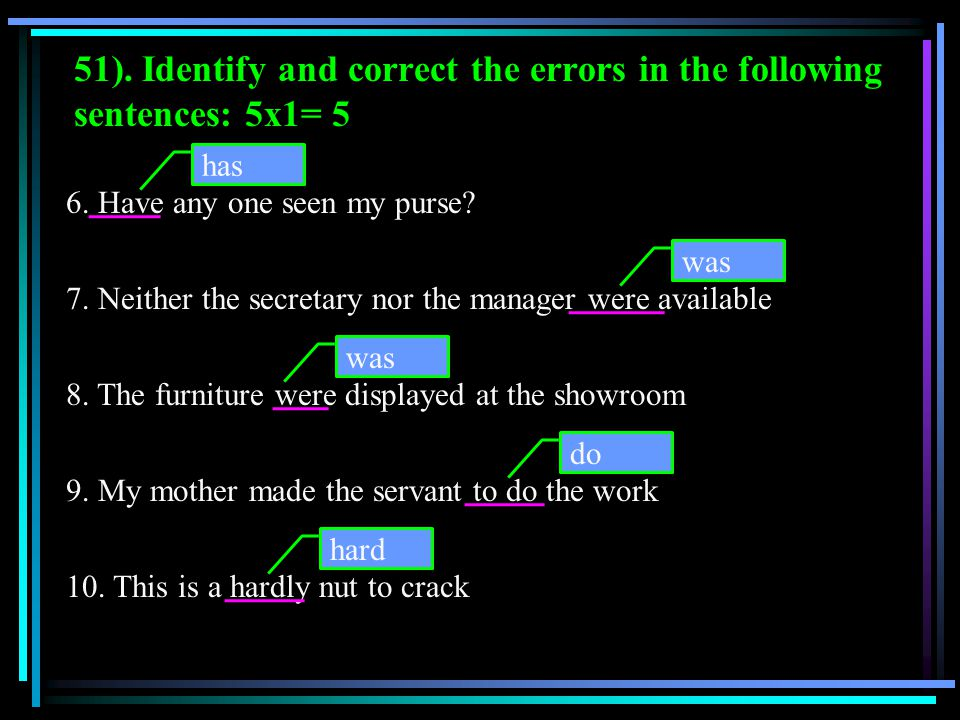 51). Identify and correct the errors in the following sentences: 5x1= 5 6. Have any one seen my purse? 7. Neither the secretary nor the manager were a